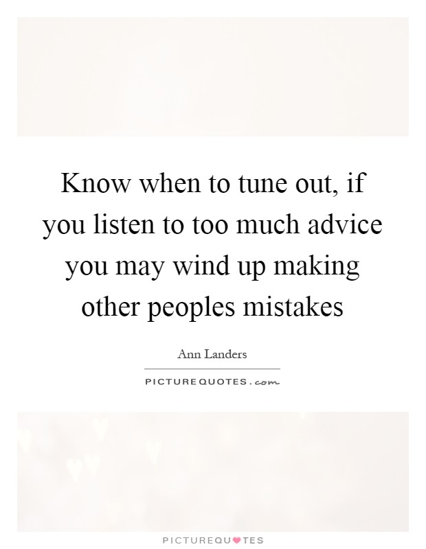 Know when to tune out, if you listen to too much advice you may wind up making other peoples mistakes Picture Quote #1