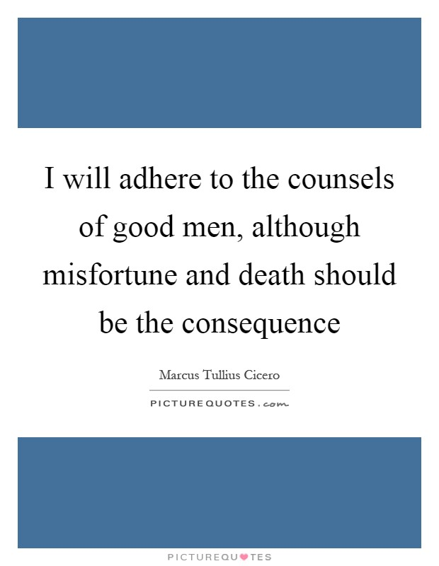 I will adhere to the counsels of good men, although misfortune and death should be the consequence Picture Quote #1