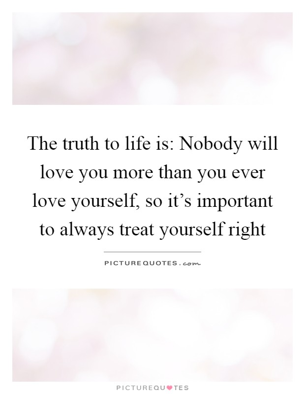The truth to life is: Nobody will love you more than you ever love yourself, so it's important to always treat yourself right Picture Quote #1