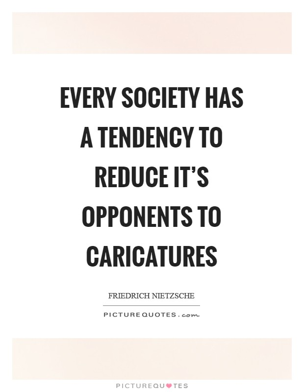 Every society has a tendency to reduce it's opponents to caricatures Picture Quote #1