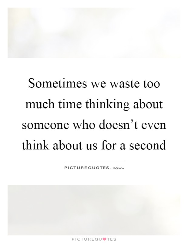 Sometimes we waste too much time thinking about someone who doesn't even think about us for a second Picture Quote #1