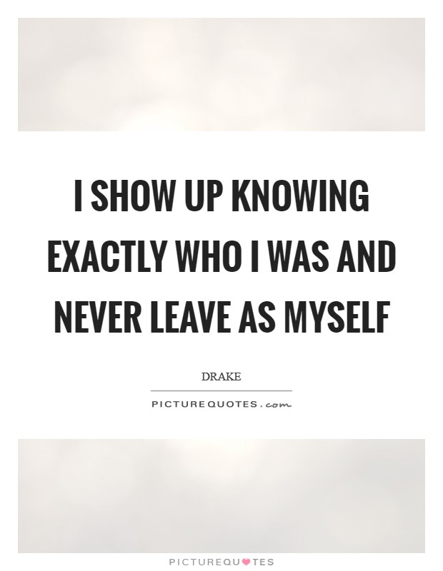I show up knowing exactly who I was and never leave as myself Picture Quote #1