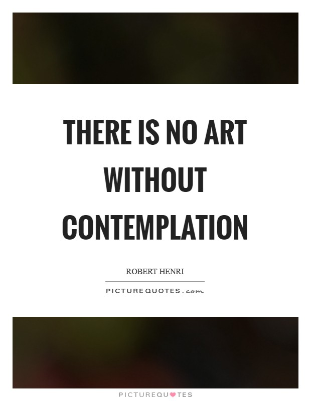 There is no art without contemplation Picture Quote #1