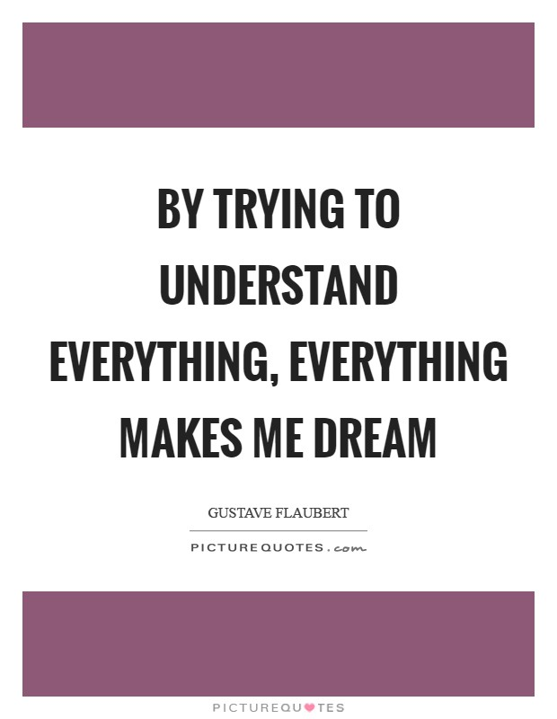 By trying to understand everything, everything makes me dream Picture Quote #1