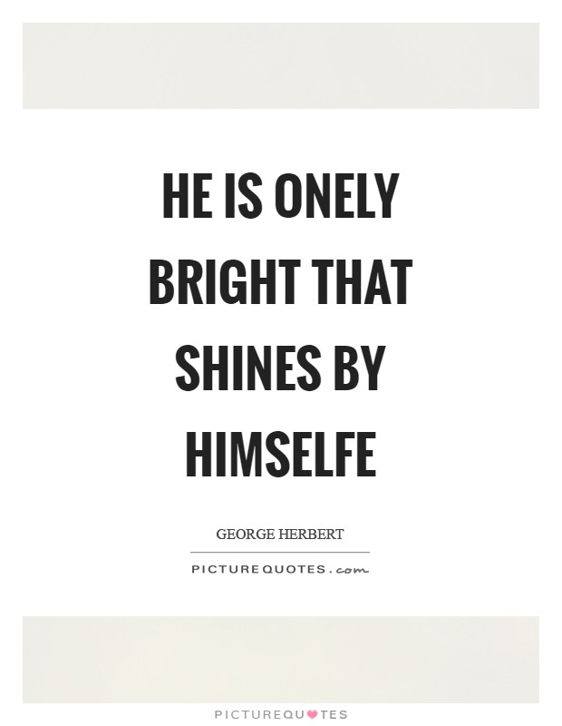He is onely bright that shines by himselfe Picture Quote #1