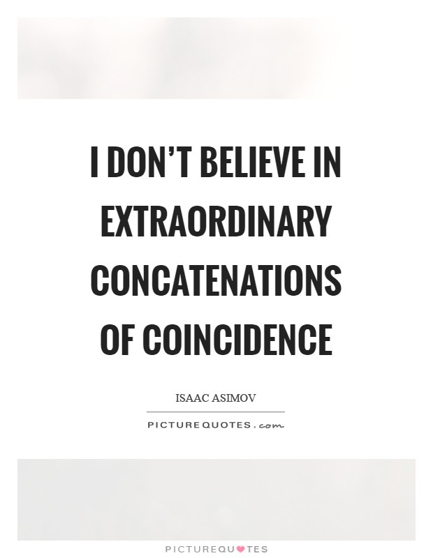 I don't believe in extraordinary concatenations of coincidence Picture Quote #1