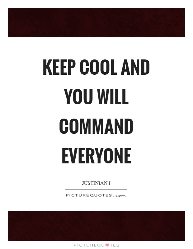 Keep cool and you will command everyone Picture Quote #1