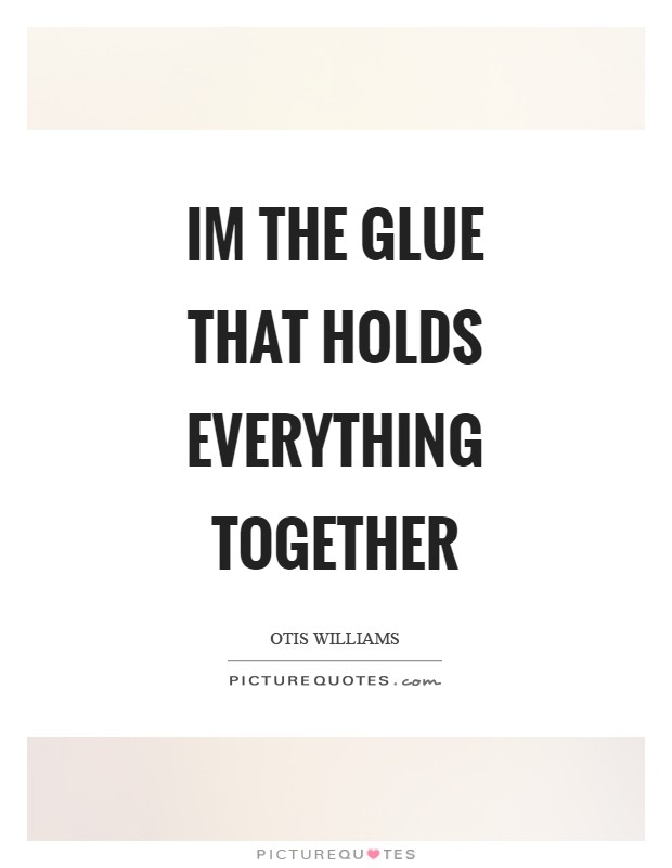 Im the glue that holds everything together Picture Quote #1