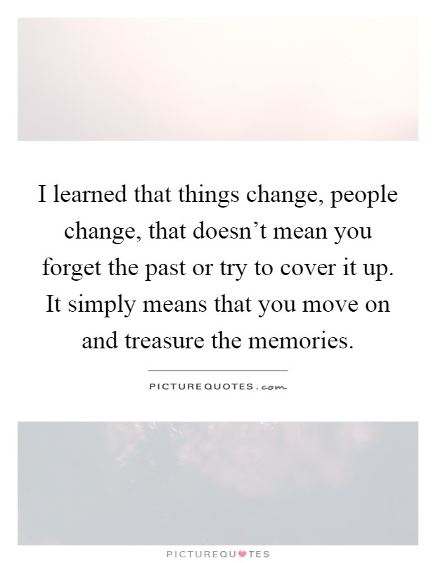 I learned that things change, people change, that doesn't mean you forget the past or try to cover it up. It simply means that you move on and treasure the memories Picture Quote #1