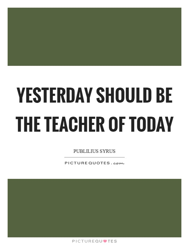 Yesterday should be the teacher of today Picture Quote #1