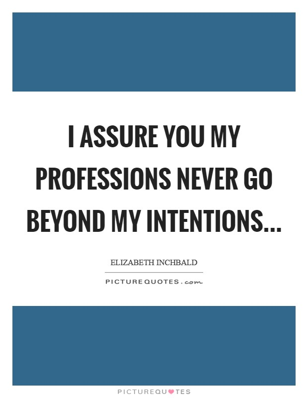 I assure you my professions never go beyond my intentions Picture Quote #1