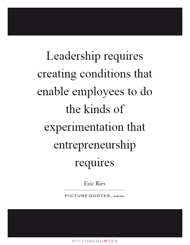 Leadership requires creating conditions that enable employees to do the kinds of experimentation that entrepreneurship requires Picture Quote #1