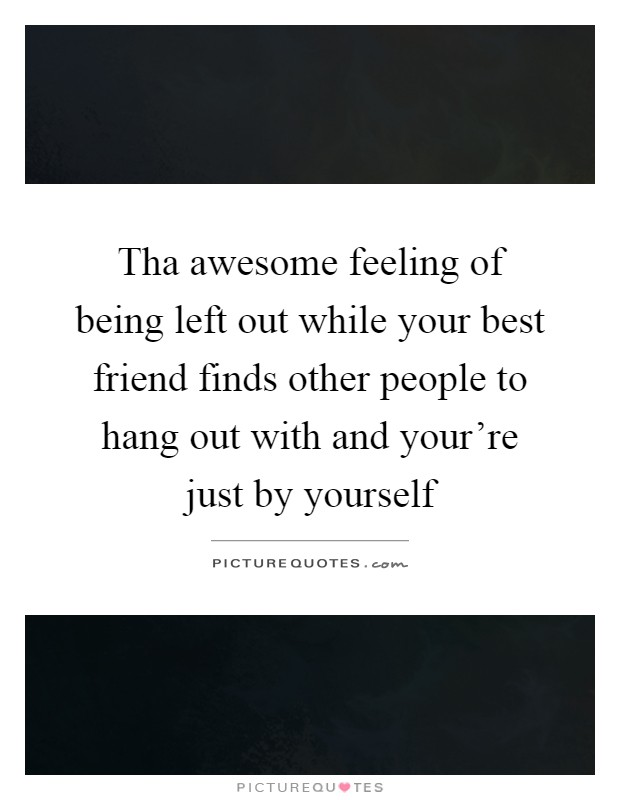 Tha awesome feeling of being left out while your best friend finds other people to hang out with and your're just by yourself Picture Quote #1
