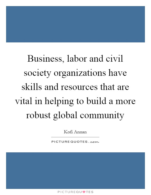 Business, labor and civil society organizations have skills and resources that are vital in helping to build a more robust global community Picture Quote #1