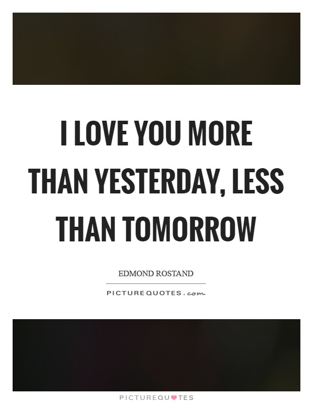 I love you more than yesterday, less than tomorrow Picture Quote #1