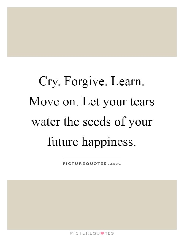 Cry. Forgive. Learn. Move on. Let your tears water the seeds of your future happiness Picture Quote #1