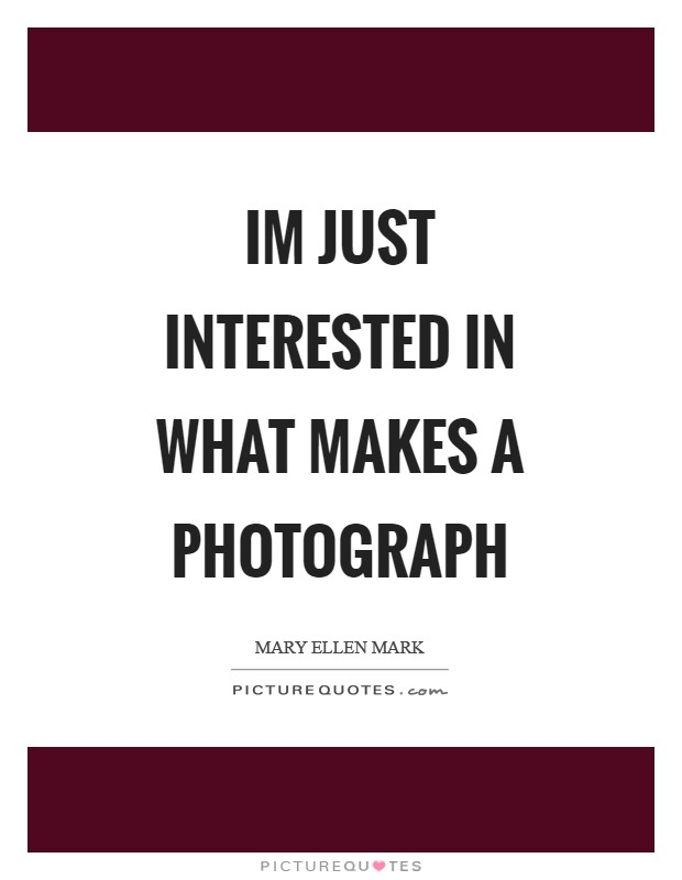 Im just interested in what makes a photograph Picture Quote #1