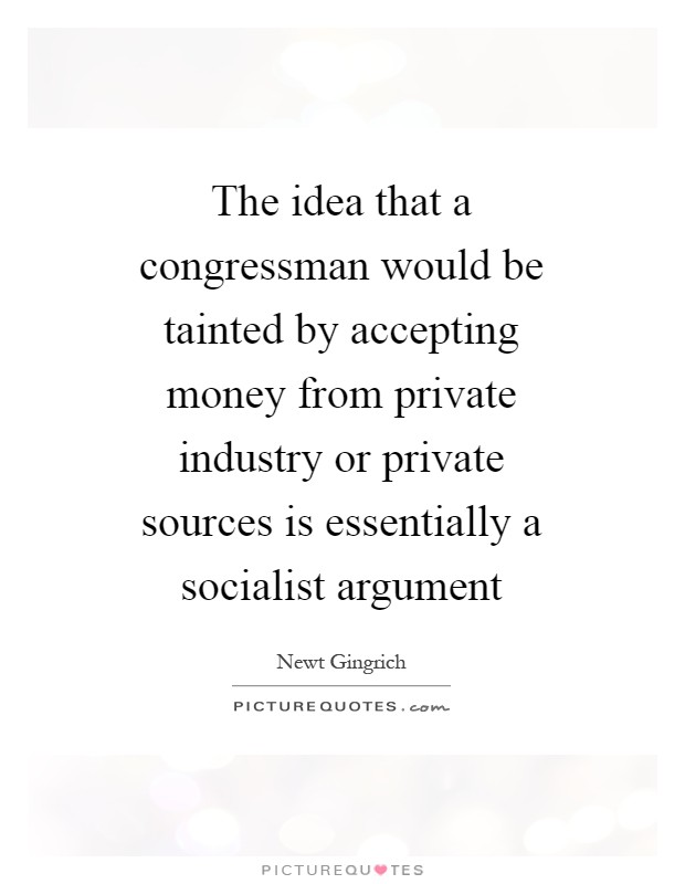 The idea that a congressman would be tainted by accepting money from private industry or private sources is essentially a socialist argument Picture Quote #1