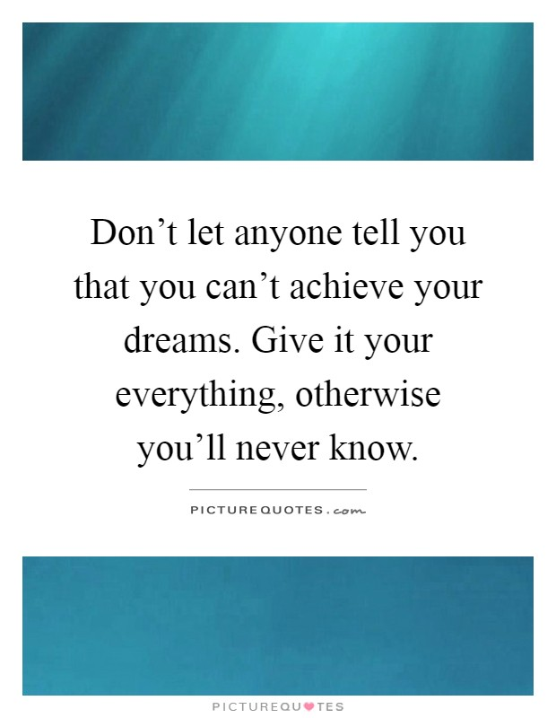 Don't let anyone tell you that you can't achieve your dreams. Give it your everything, otherwise you'll never know Picture Quote #1