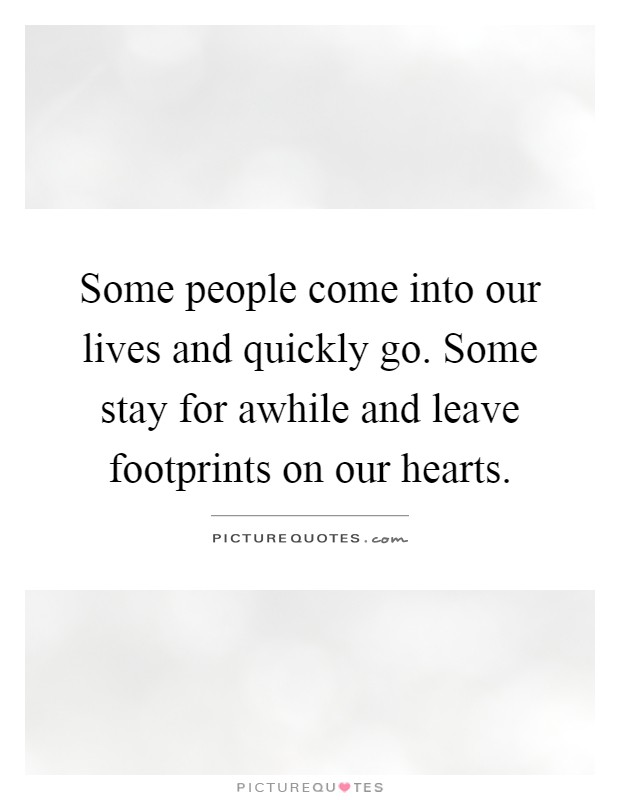 Some people come into our lives and quickly go. Some stay for awhile and leave footprints on our hearts Picture Quote #1