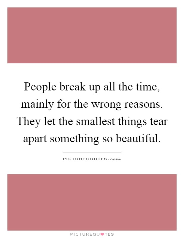 People break up all the time, mainly for the wrong reasons. They let the smallest things tear apart something so beautiful Picture Quote #1