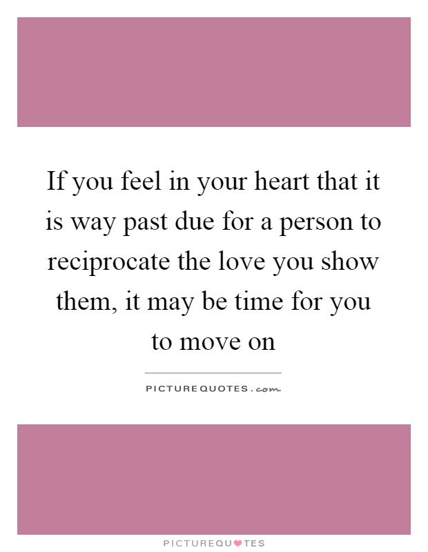 If you feel in your heart that it is way past due for a person to reciprocate the love you show them, it may be time for you to move on Picture Quote #1