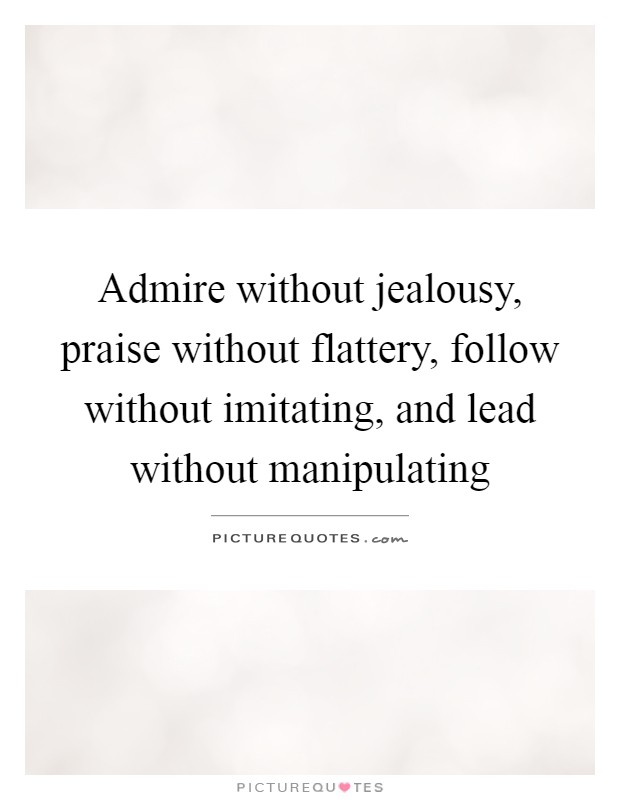 Admire without jealousy, praise without flattery, follow without imitating, and lead without manipulating Picture Quote #1