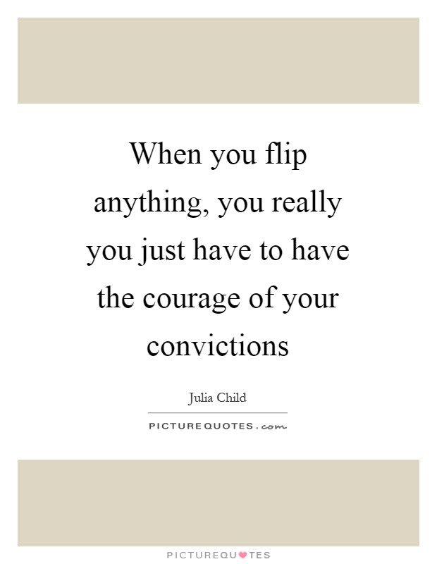 When you flip anything, you really you just have to have the courage of your convictions Picture Quote #1