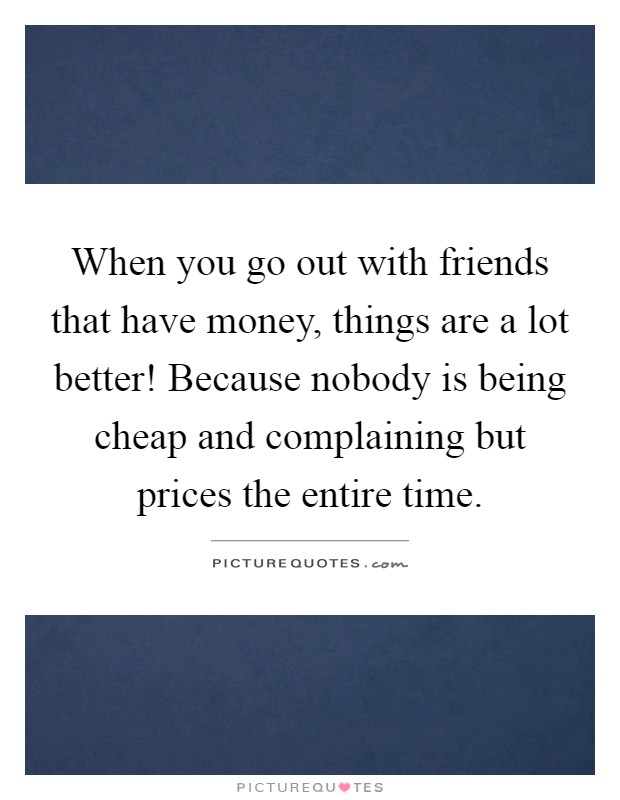 When you go out with friends that have money, things are a lot better! Because nobody is being cheap and complaining but prices the entire time Picture Quote #1