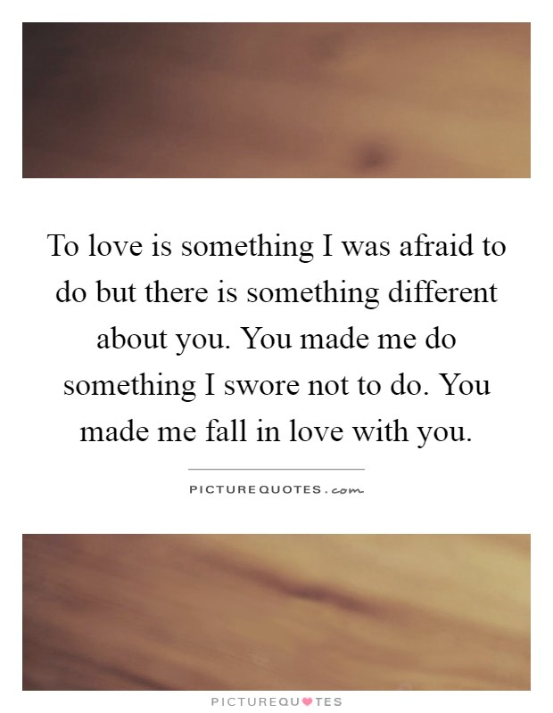 To love is something I was afraid to do but there is something different about you. You made me do something I swore not to do. You made me fall in love with you Picture Quote #1