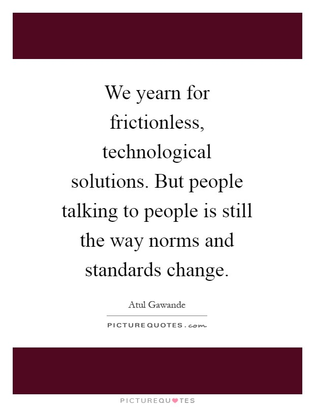 We yearn for frictionless, technological solutions. But people talking to people is still the way norms and standards change Picture Quote #1