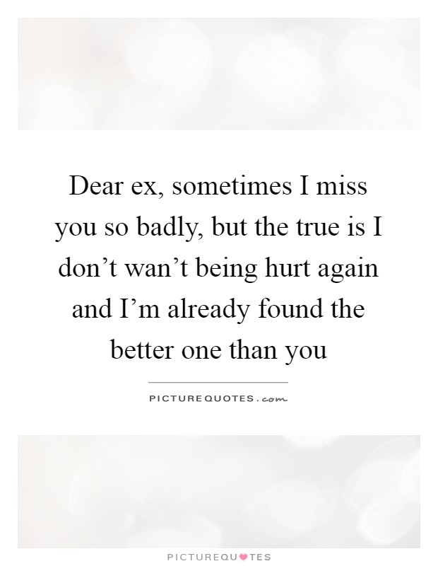 Dear ex, sometimes I miss you so badly, but the true is I don't wan't being hurt again and I'm already found the better one than you Picture Quote #1