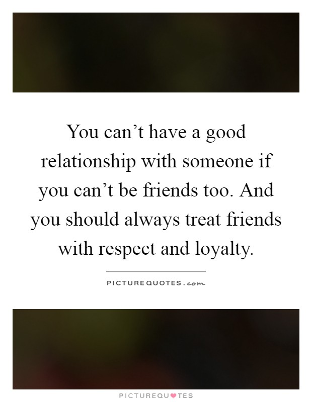 You can't have a good relationship with someone if you can't be friends too. And you should always treat friends with respect and loyalty Picture Quote #1