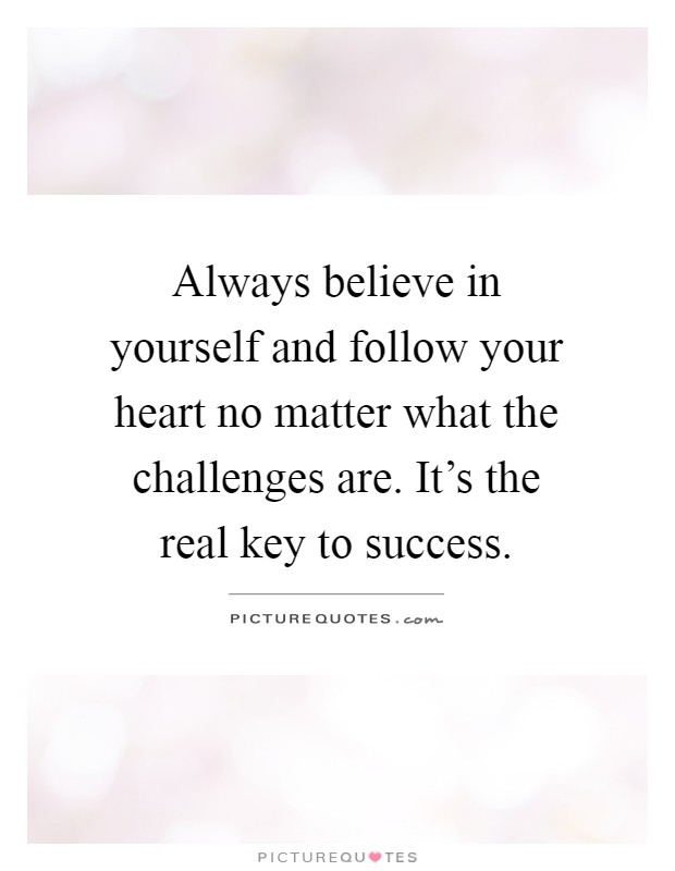 Always believe in yourself and follow your heart no matter what the challenges are. It's the real key to success Picture Quote #1