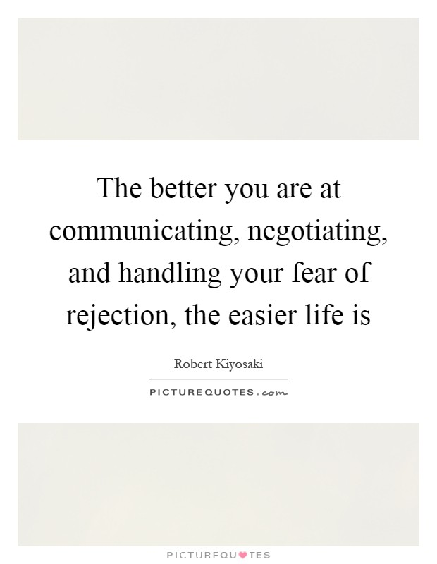 The better you are at communicating, negotiating, and handling your fear of rejection, the easier life is Picture Quote #1