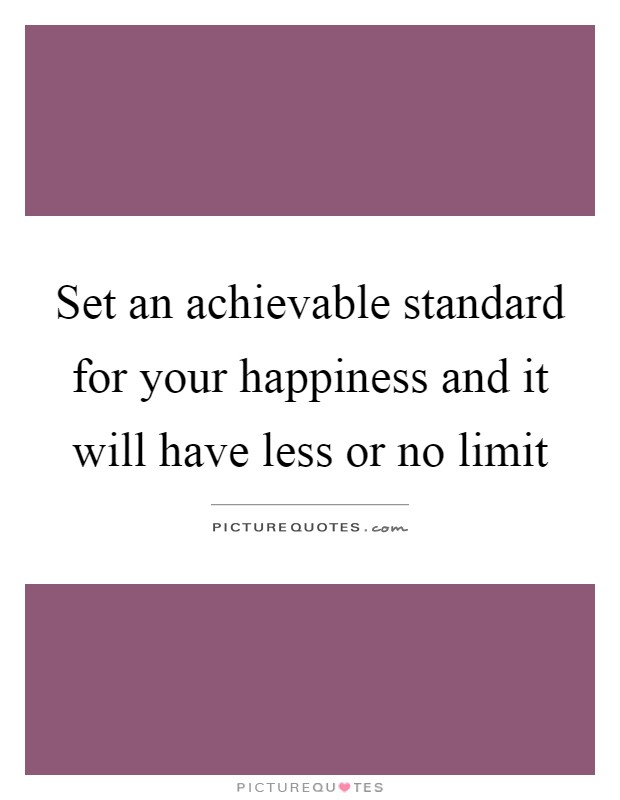 Set an achievable standard for your happiness and it will have less or no limit Picture Quote #1
