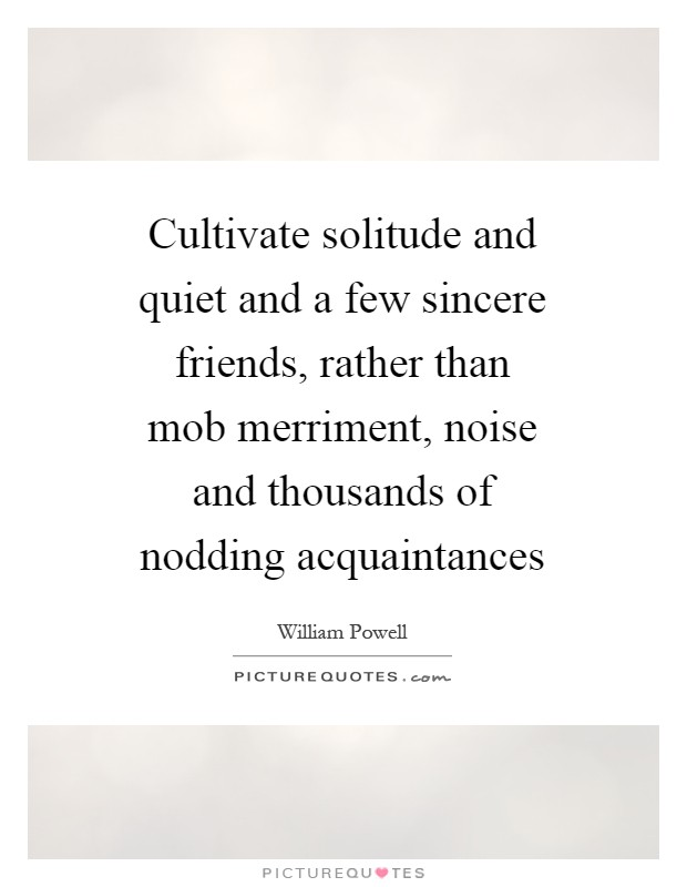 Cultivate solitude and quiet and a few sincere friends, rather than mob merriment, noise and thousands of nodding acquaintances Picture Quote #1