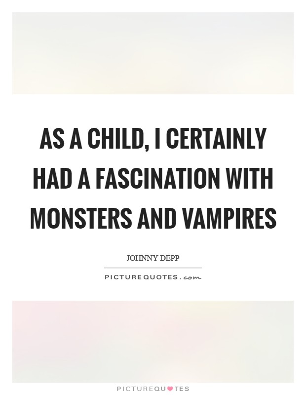 As a child, I certainly had a fascination with monsters and vampires Picture Quote #1