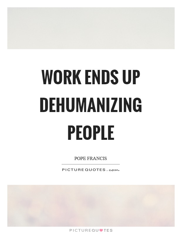 Work ends up dehumanizing people Picture Quote #1
