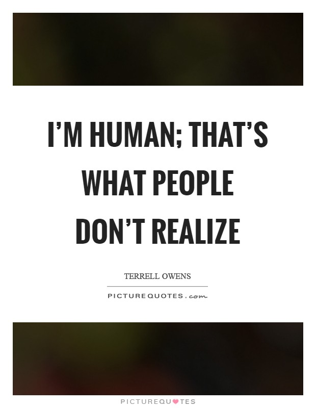 I'm human; that's what people don't realize Picture Quote #1