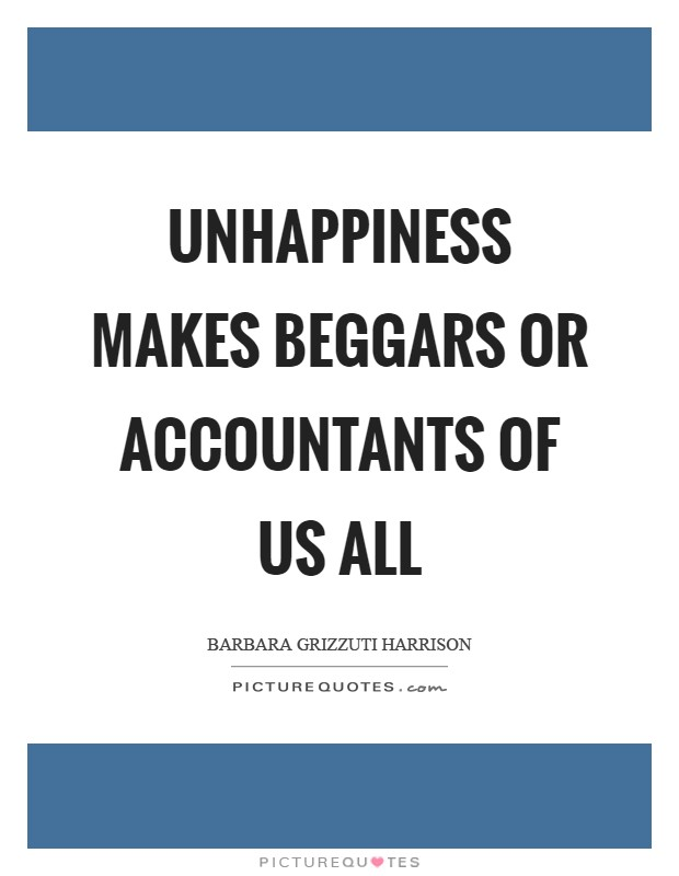 Unhappiness makes beggars or accountants of us all Picture Quote #1