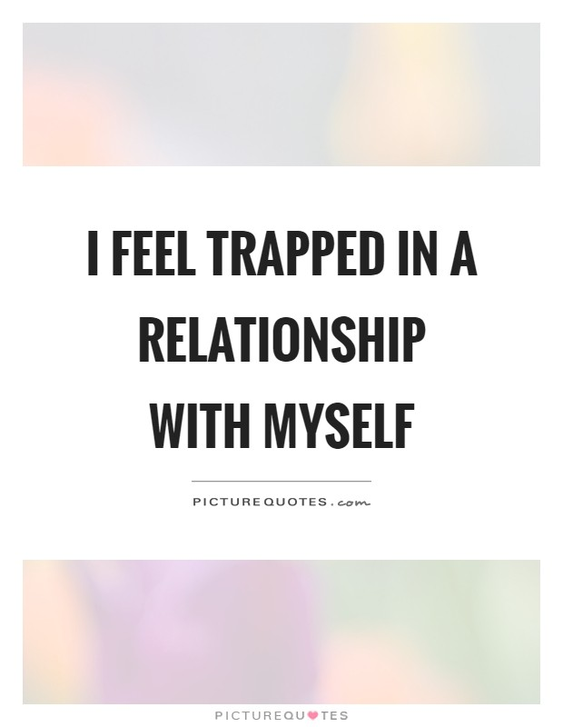 I feel trapped in a relationship with myself Picture Quote #1