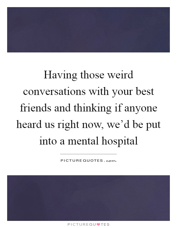 Having those weird conversations with your best friends and thinking if anyone heard us right now, we'd be put into a mental hospital Picture Quote #1