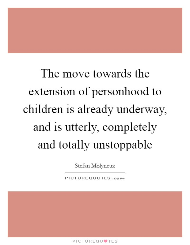 The move towards the extension of personhood to children is already underway, and is utterly, completely and totally unstoppable Picture Quote #1