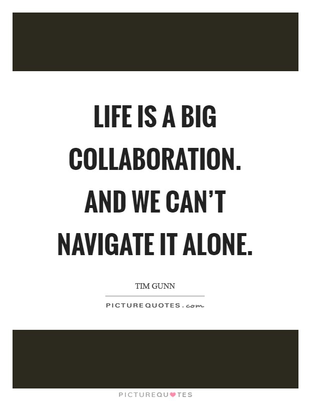 Life is a big collaboration. And we can't navigate it alone Picture Quote #1