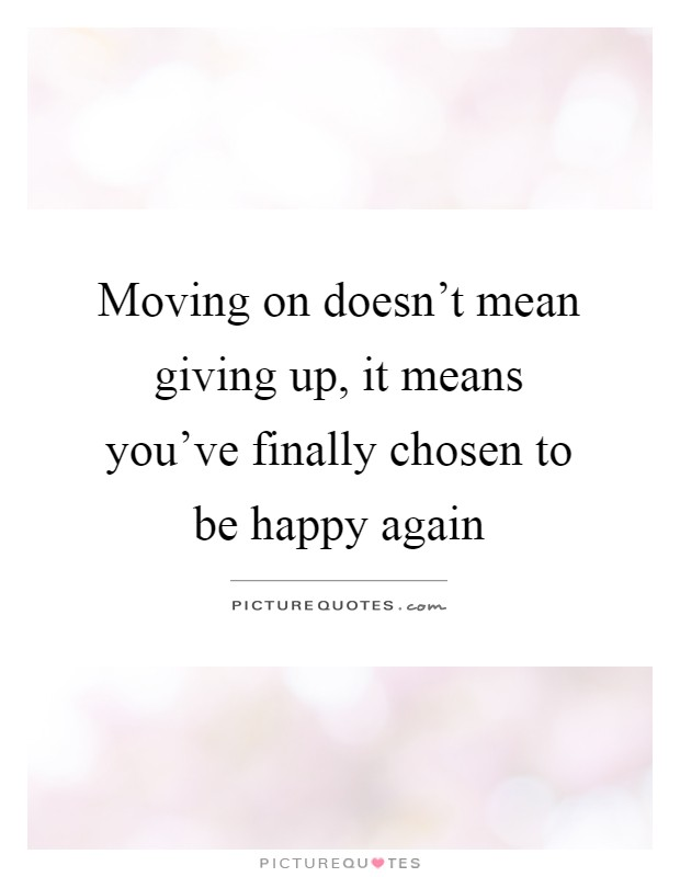 Moving on doesn\'t mean giving up, it means you\'ve finally ...