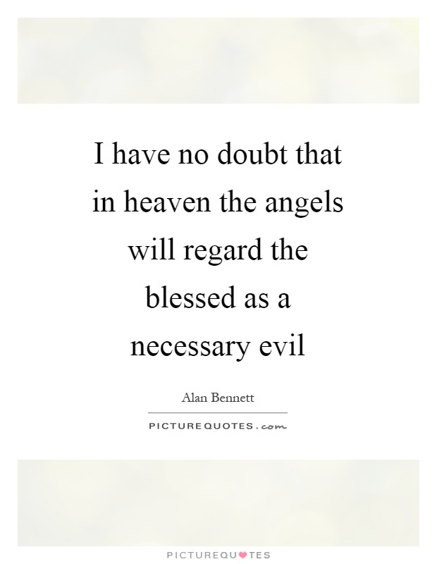 I have no doubt that in heaven the angels will regard the blessed as a necessary evil Picture Quote #1