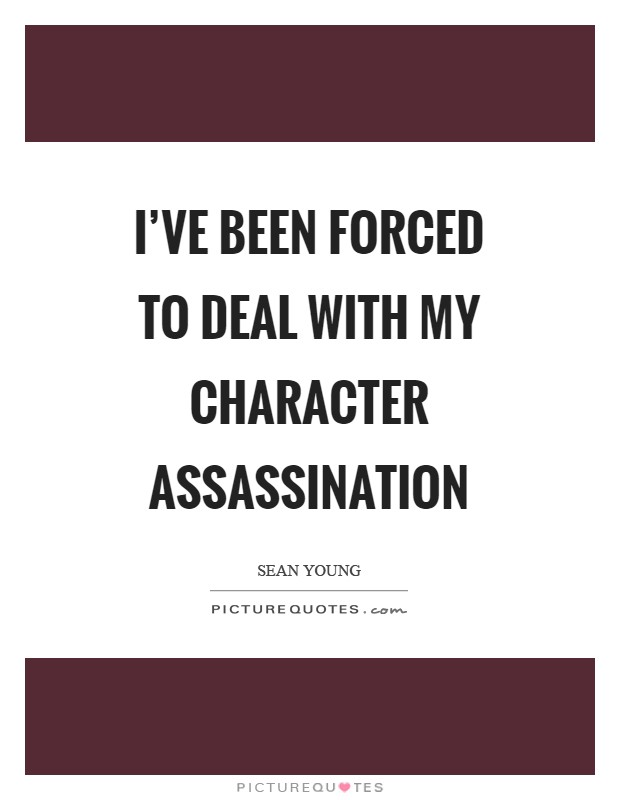 I've been forced to deal with my character assassination Picture Quote #1