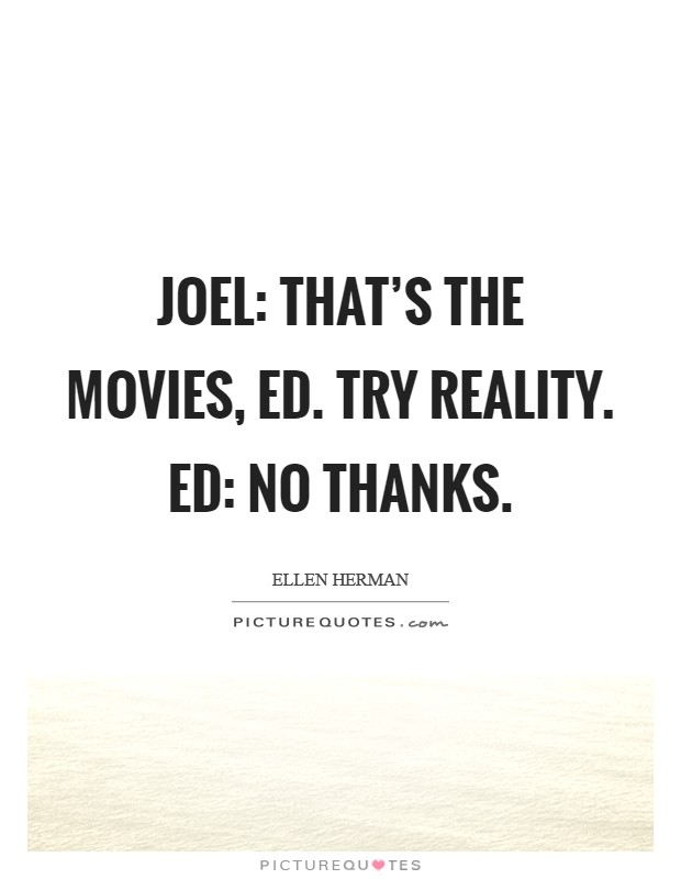 Joel: That's the movies, ed. Try reality. Ed: No thanks Picture Quote #1