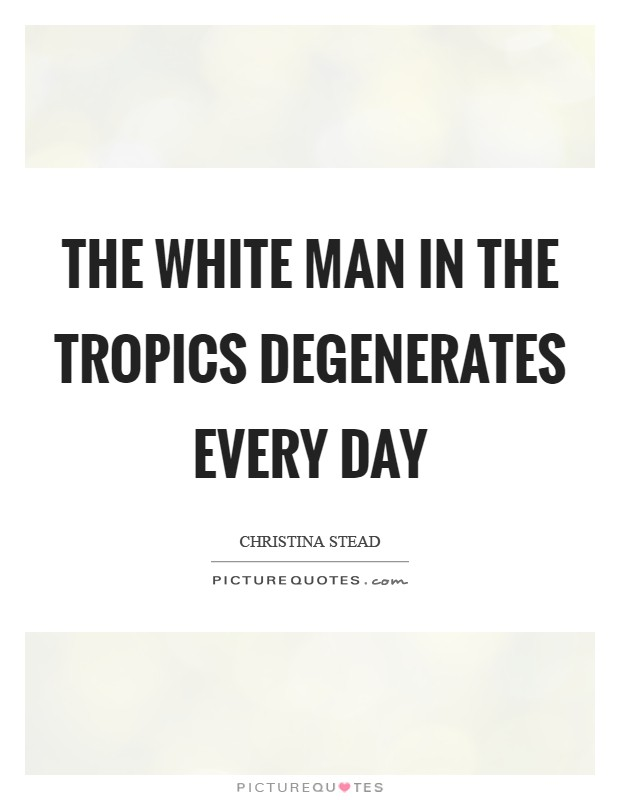 The white man in the tropics degenerates every day Picture Quote #1